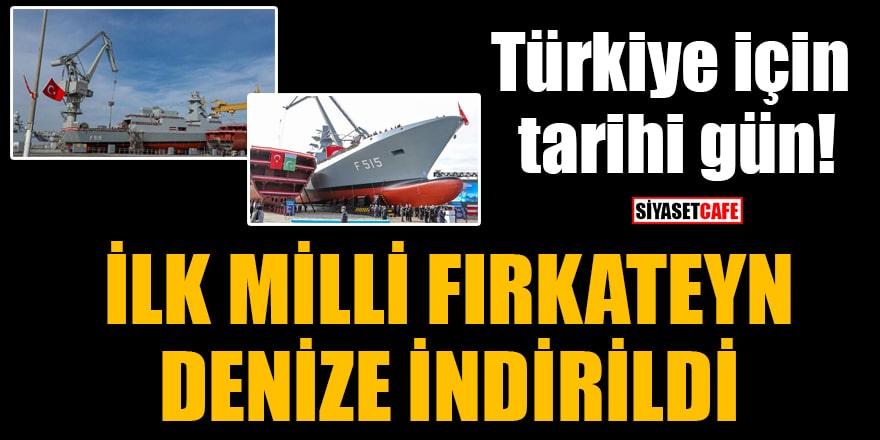Türkiye için tarihi gün! İlk milli fırkateyn F-515 denize indirildi