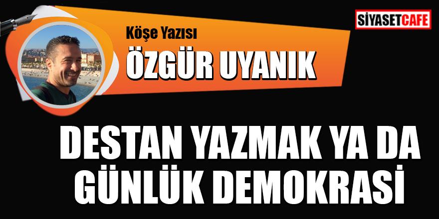 Özgür Uyanık yazdı: Destan yazmak ya da günlük demokrasi