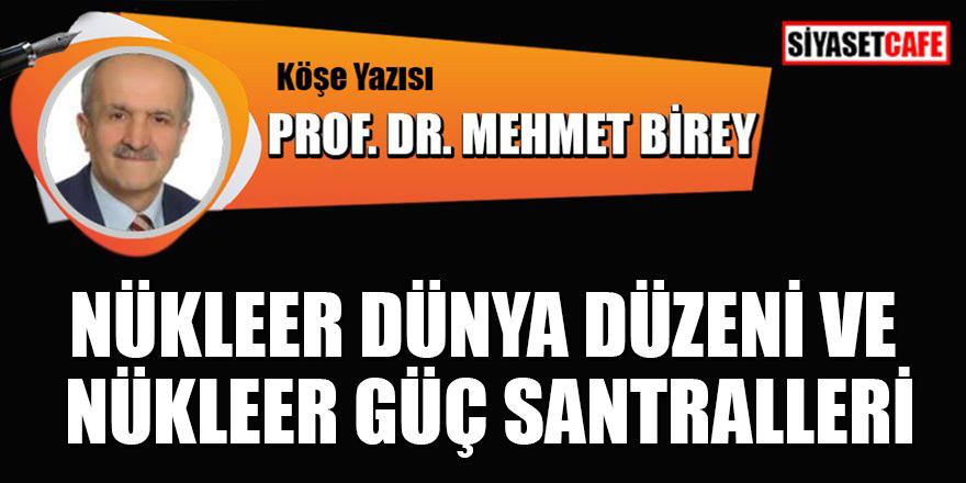 Prof.Dr. Mehmet Birey yazdı: Nükleer dünya düzeni ve nükleer güç santralleri