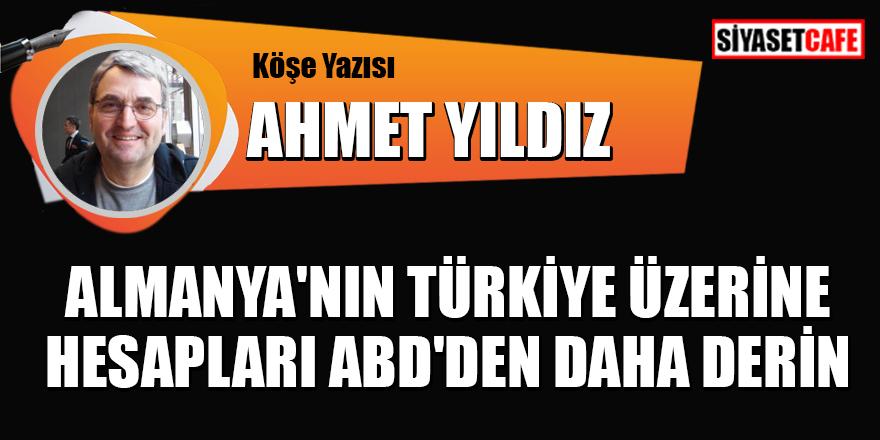 Ahmet Yıldız yazdı: Almanya'nın Türkiye üzerine hesapları ABD'den daha derin