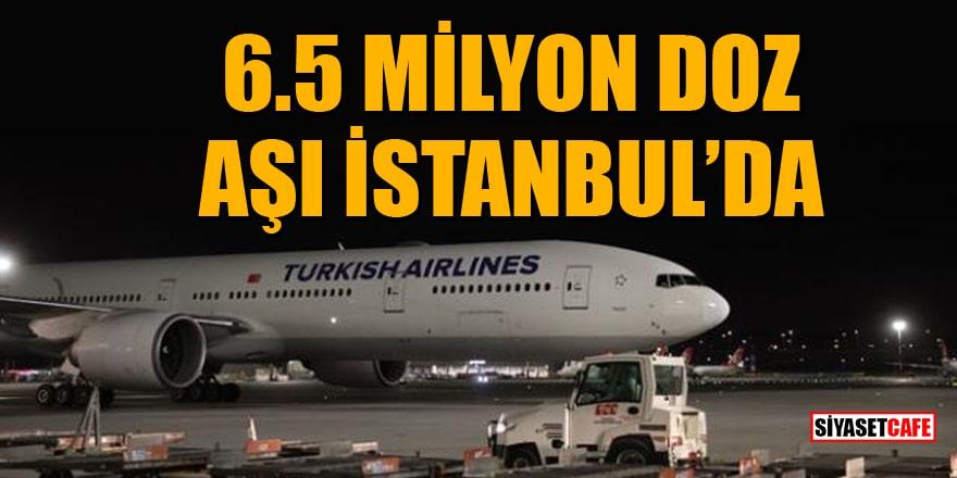 6.5 milyon doz aşı İstanbul'a indi
