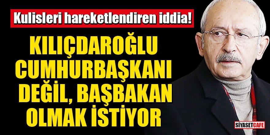 Kulisleri hareketlendiren iddia: Kılıçdaroğlu, Cumhurbaşkanı değil Başbakan olmak istiyor