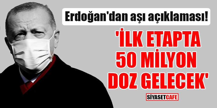 Erdoğan'dan aşı açıklaması! 'İlk etapta 50 milyon doz gelecek'