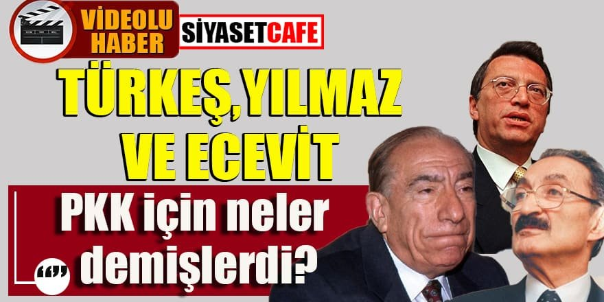 Türkeş,Ecevit,Yılmaz bölücü terör örgütü PKK için neler demişti?