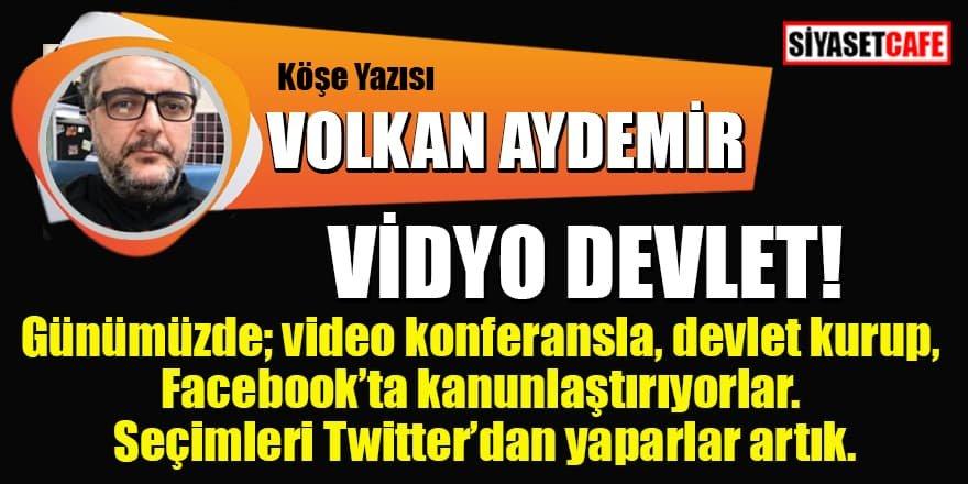 Volkan AYDEMİR yazdı: Vidyo devlet!