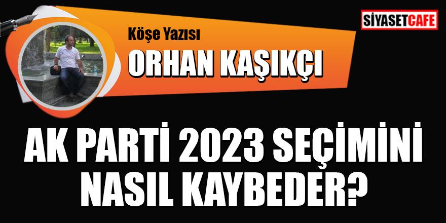 Orhan Kaşıkçı yazdı: AK Parti, 2023 seçimini nasıl kaybeder?