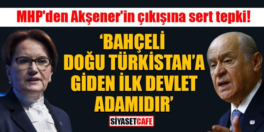 MHP'den Akşener'in çıkışına sert tepki: Bahçeli, Doğu Türkistan'a giden ilk devlet adamıdır