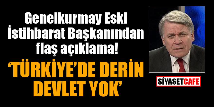 Genelkurmay Eski İstihbarat Başkanından flaş açıklama: Türkiye'de derin devlet yok