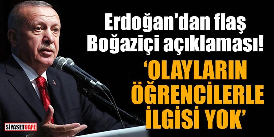 Erdoğan'dan flaş Boğaziçi açıklaması! Olayların öğrencilerle ilgisi yok