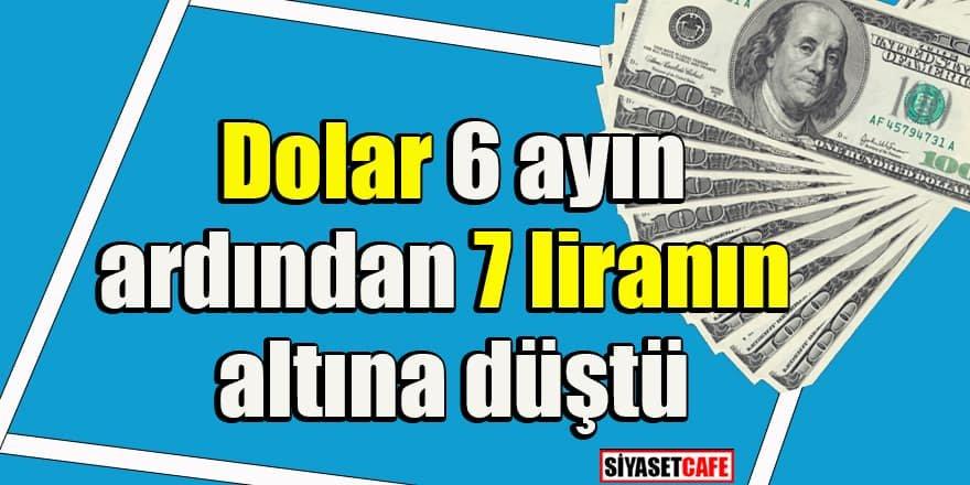 Dolar 6 ayın ardından 7 liranın altını gördü
