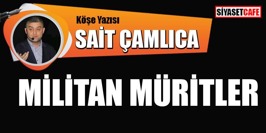 Sait Çamlıca yazdı: Militan Müritler