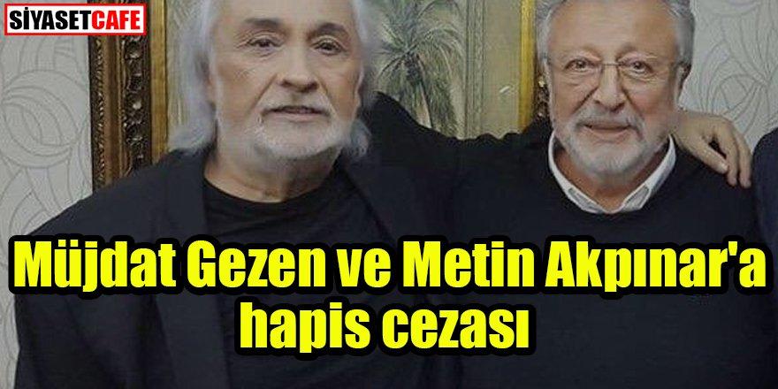 Müjdat Gezen ve Metin Akpınar'a hapis cezası