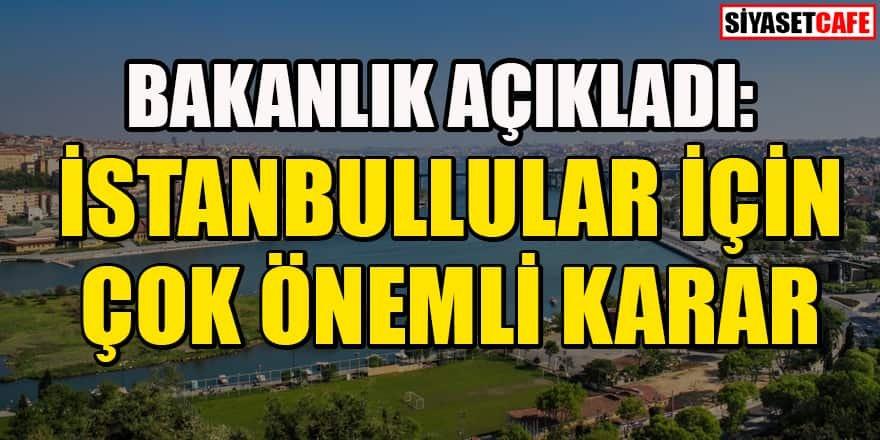 Bakanlık açıkladı: İstanbullular için çok önemli karar