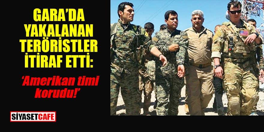 Gara'da yakalananlardan itiraf: Amerikan timi korumuş!