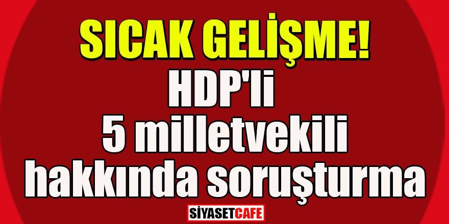 Sıcak gelişme: HDP'li 5 milletvekili hakkında soruşturma