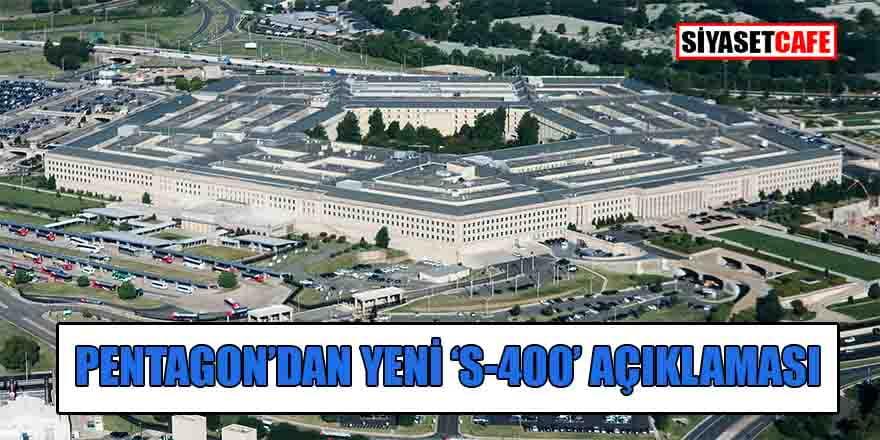 Pentagon'dan bir garip S-400 açıklaması daha