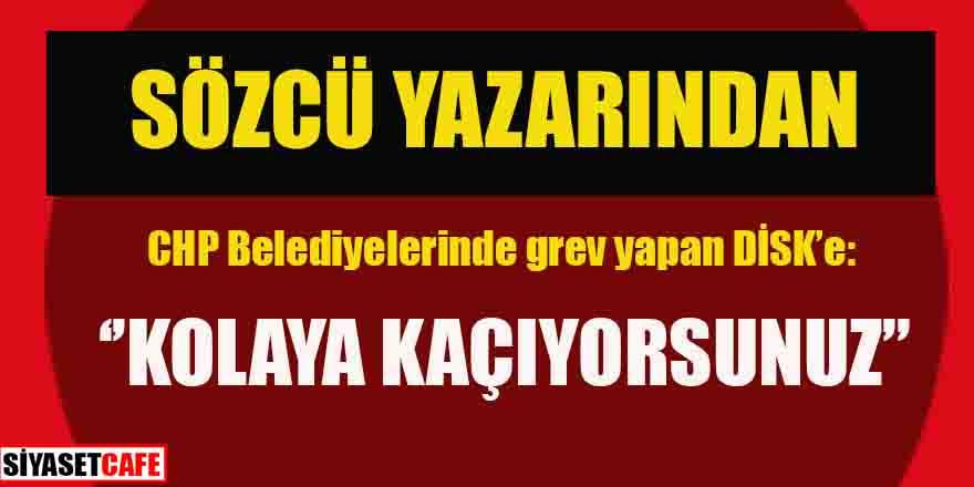 Sözcü yazarından CHP'li belediyelerde grev yapan sendikaya eleştiri