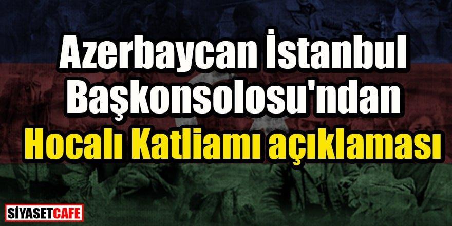 Azerbaycan İstanbul Başkonsolosu'ndan Hocalı Katliamı açıklaması