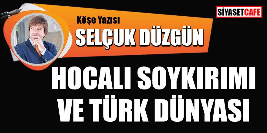 Selçuk DÜZGÜN yazdı: Hocalı soykırımı ve Türk dünyası