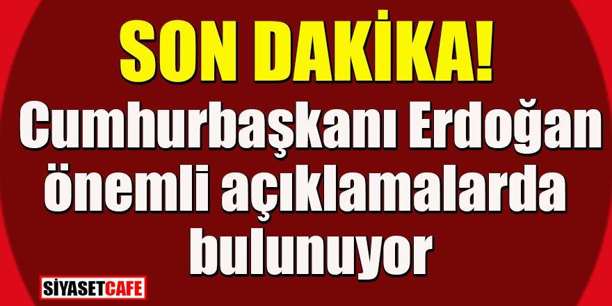 Son dakika: Cumhurbaşkanı Erdoğan'ın açıklama yapıyor