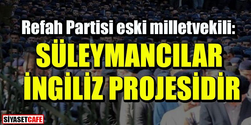 Refah partisi eski vekili: 'Süleymancılar İngiliz projesidir'