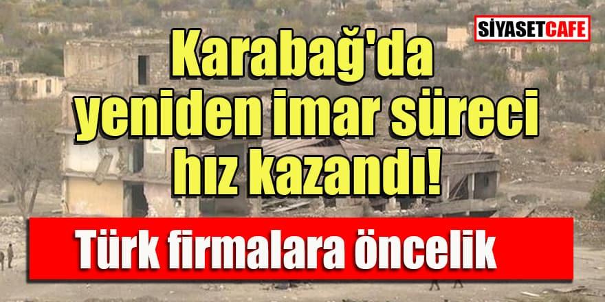 Karabağ'da yeniden imar hareketleri hızlandı! Türk firmalara öncelik