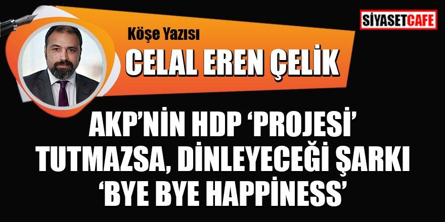 Celal Eren Çelik Yazdı: AKP'nin HDP 'Projesi' tutmazsa, dinleyeceği şarkı 'Bye Bye Happiness'