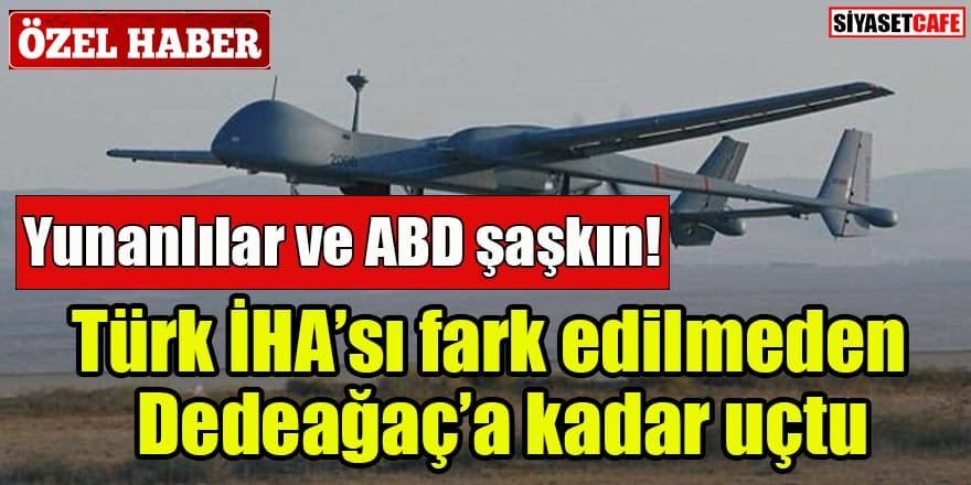 Yunan Medyası: 'Türk İHA'sı fark edilmeden Dedeağaç'a kadar uçtu'