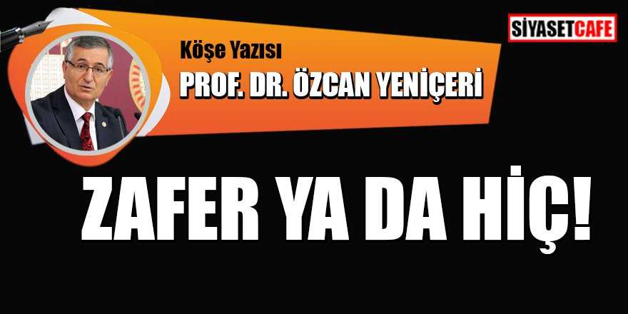 Prof. Dr. Özcan YENİÇERİ yazdı: Zafer ya da Hiç!