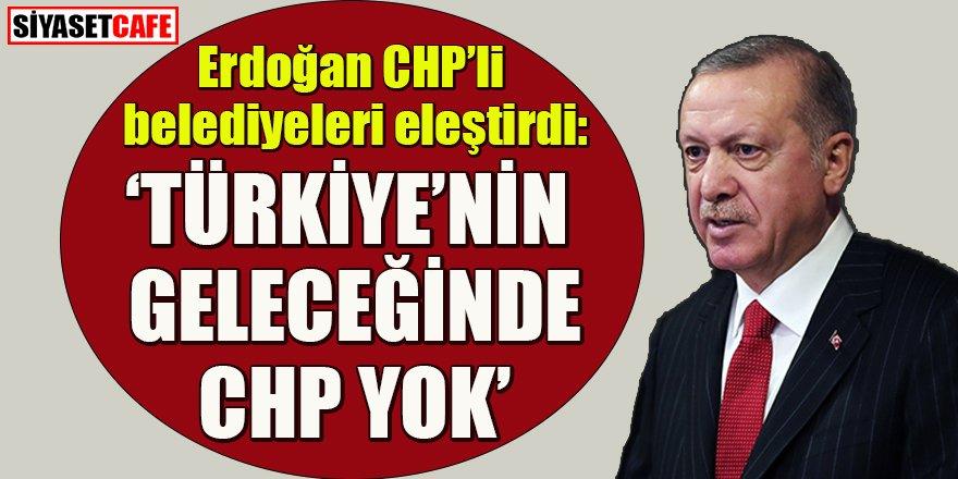 Cumhurbaşkanı Erdoğan'dan CHP'li belediyelere eleştiri