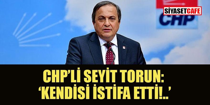 CHP'li Seyit Torun: 'Kendisi istifa etti!..'