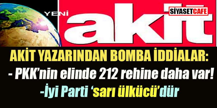 Akit yazarı: PKK'nin elinde 212 rehine daha var! İyi Parti 'sarı ülkücü'dür