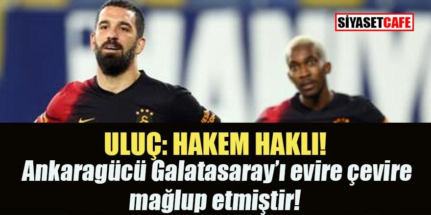 Uluç: Ankaragücü Galatasaray'ı evire çevire mağlup etmiştir!