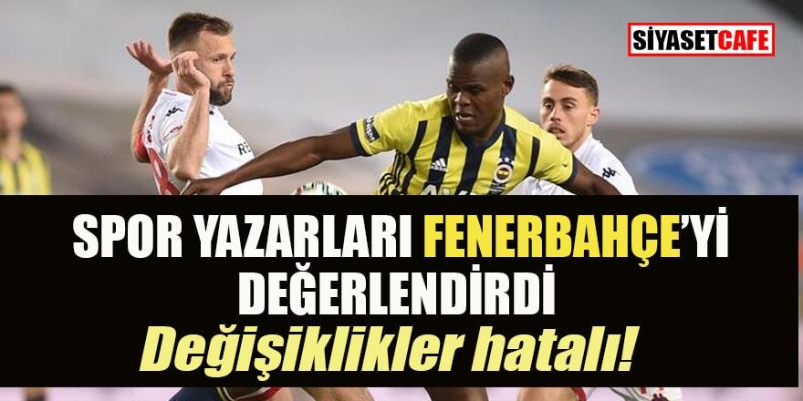 Fenerbahçe bir öyle bir böyle... Spor yazarları değerlendirdi