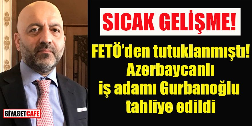 Azerbaycanlı iş adamı Gurbanoğlu tahliye edildi