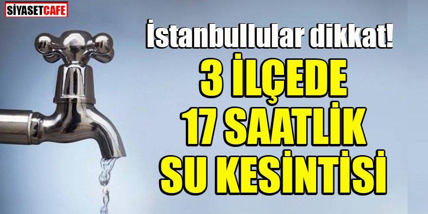 İstanbullular dikkat: 3 ilçede su kesintisi