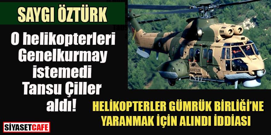 O helikopterleri Tansu Çiller Gümrük Birliği'ne yaranmak için aldı iddiası