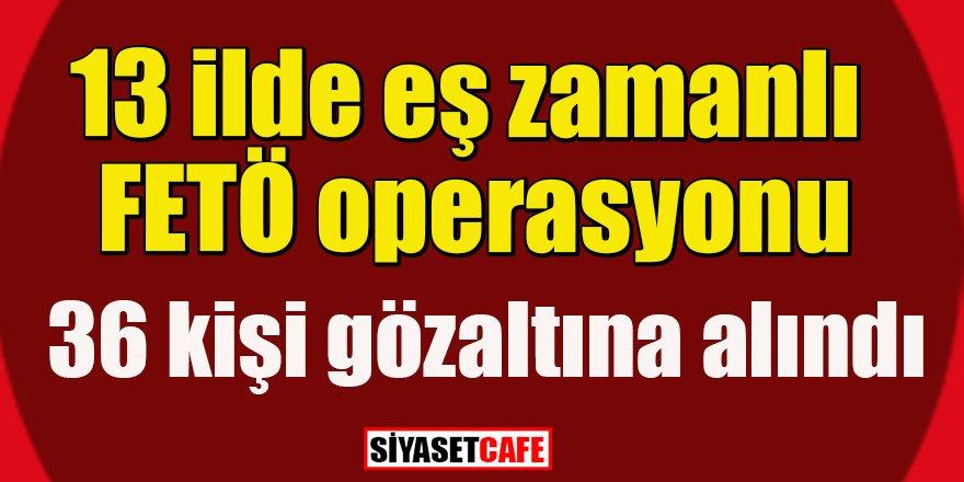 13 ilde FETÖ operasyonu: 35 gözaltı