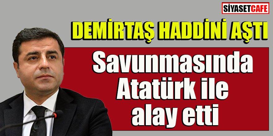 Demirtaş savunmasında Atatürk ile alay etti
