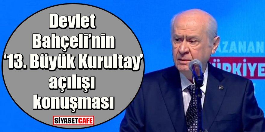 MHP Genel Başkanı Devlet Bahçeli'nin '13. Olağan Büyük Kurultay' açılışında yapmış olduğu konuşma