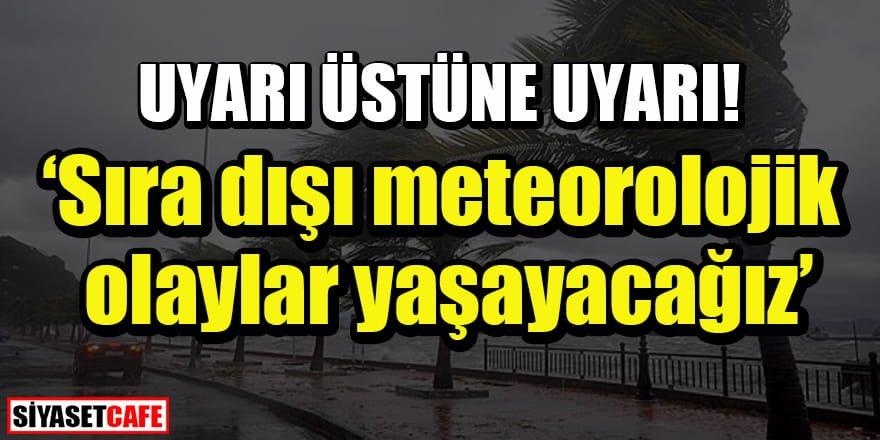 Uyarı üstüne uyarı: Sıra dışı meteorolojik olaylar yaşanacak