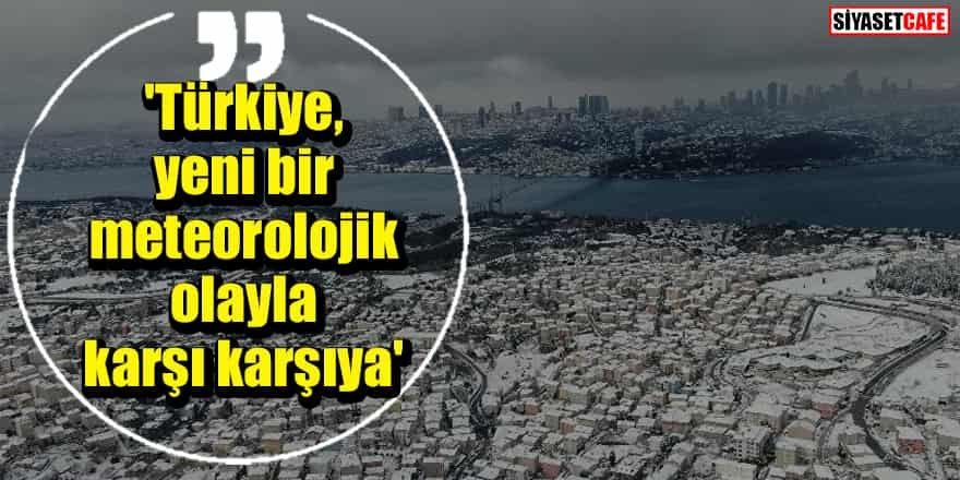 Meteoroloji'den uyarı: 'Türkiye, yeni bir meteorolojik olayla karşı karşıya'