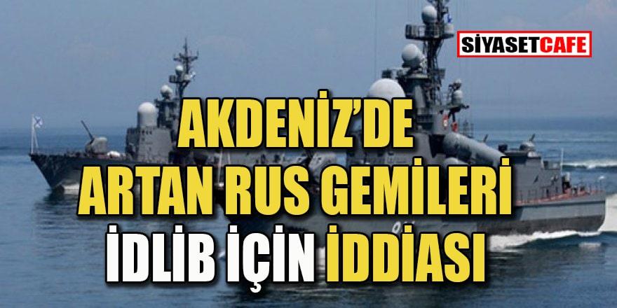 Doğu Akdeniz'de Rus gemisi artışı İdlib'e operasyon için mi?