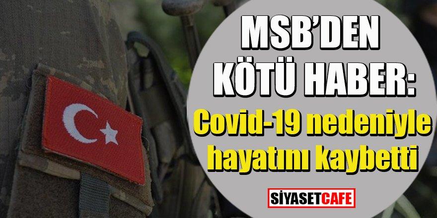 MSB'den kötü haber: Covid-19 nedeniyle hayatını kaybetti