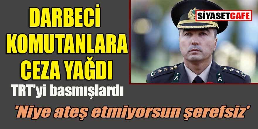 'Niye ateş etmiyorsun şerefsiz' demişti! TRT'yi basan darbeci komutanlara ceza yağdı