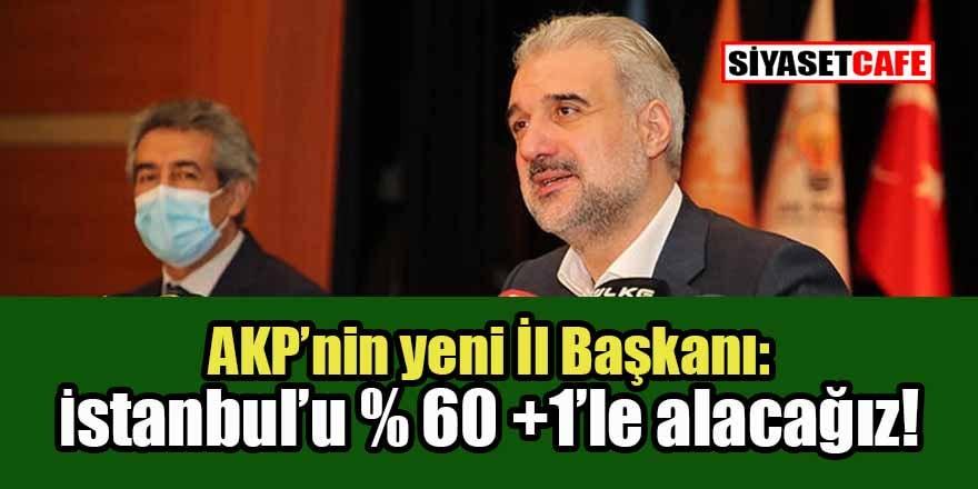 Yeni AK Parti İstanbul İl Başkanından büyük iddia: İstanbul'u yüzde 60 artı 1 oyla geri alacağız!
