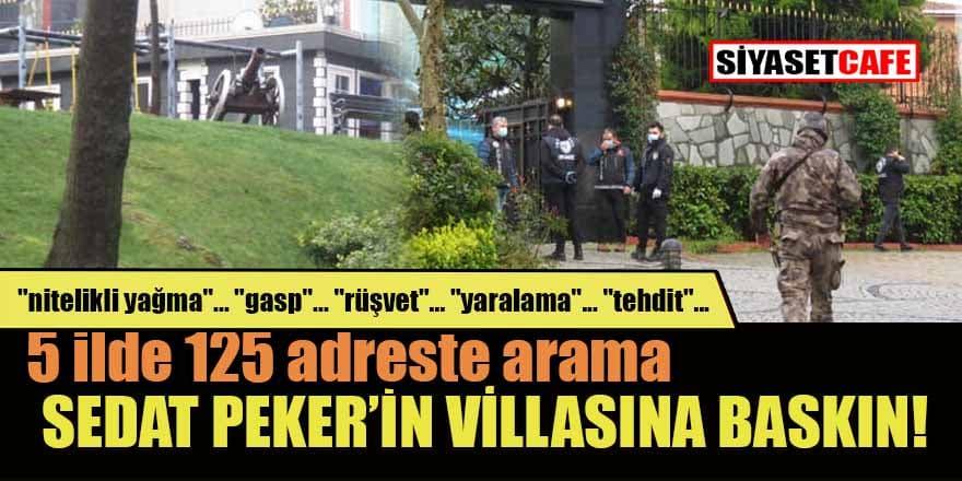 Sedat Peker'in villasına baskın! 5 ilde düğmeye basıldı