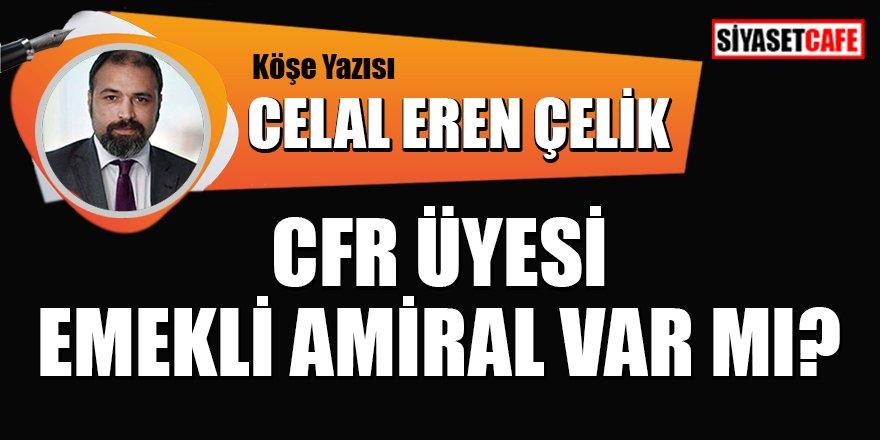 Celal Eren Çelik yazdı: CFR üyesi emekli  Amiral var mı?