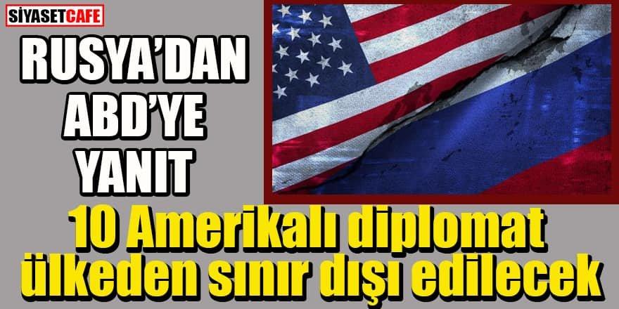 Rusya'dan ABD'ye yanıt: 10 Amerikalı diplomat ülkeden sınır dışı edilecek