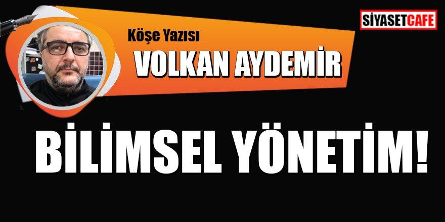 Volkan AYDEMİR yazdı: Bilimsel yönetim!